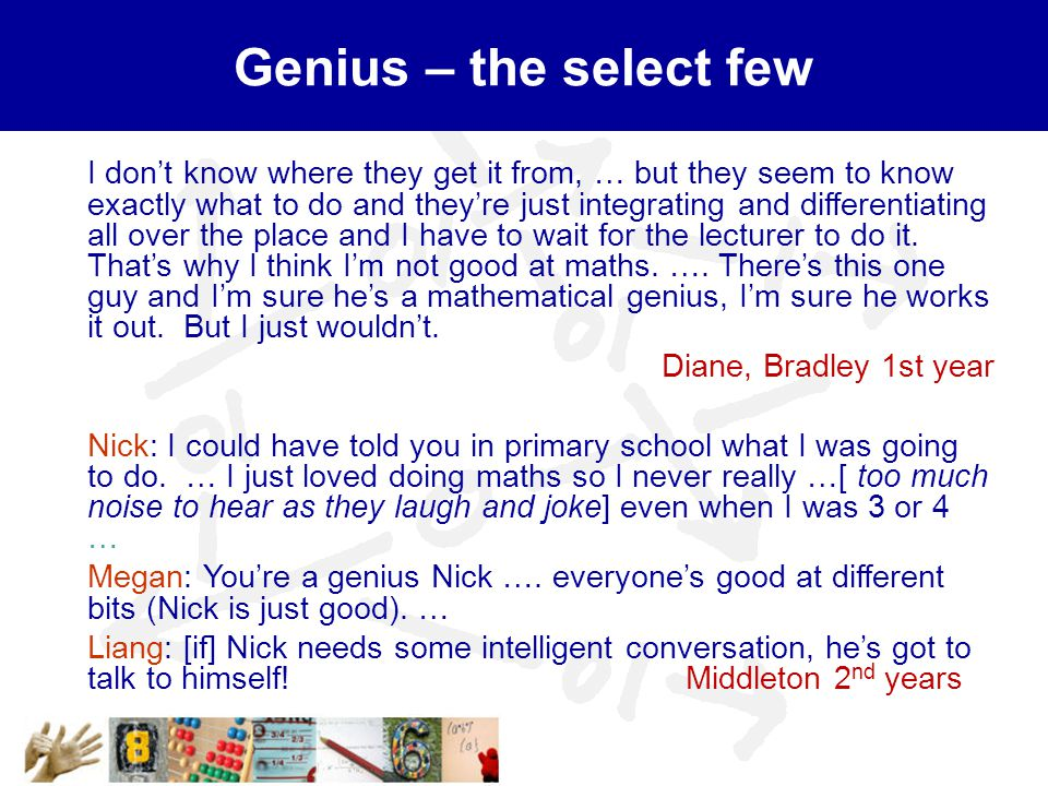 Genius – the select few I don't know where they get it from, … but they seem to know exactly what to do and they're just integrating and differentiating all over the place and I have to wait for the lecturer to do it.