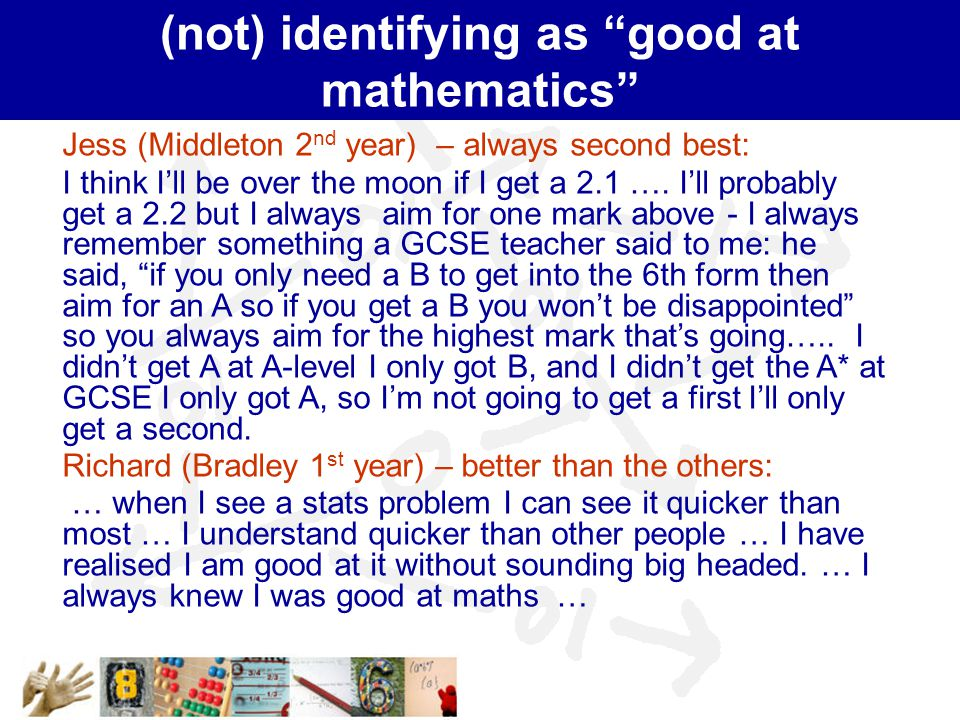 """(not) identifying as """"good at mathematics"""" Jess (Middleton 2 nd year) – always second best: I think I'll be over the moon if I get a 2.1 …. I'll proba"""