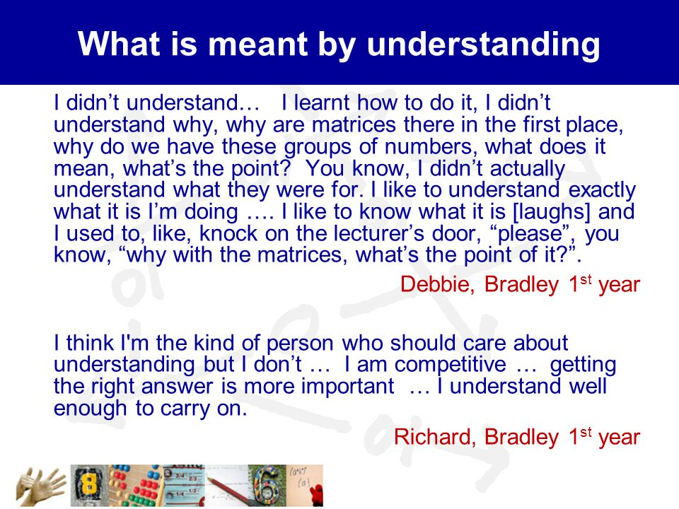 What is meant by understanding I didn't understand… I learnt how to do it, I didn't understand why, why are matrices there in the first place, why do