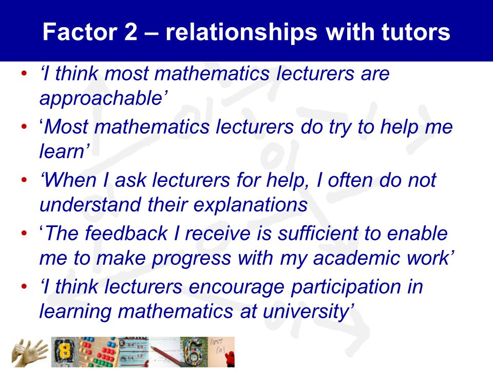 Factor 2 – relationships with tutors 'I think most mathematics lecturers are approachable' 'Most mathematics lecturers do try to help me learn' 'When