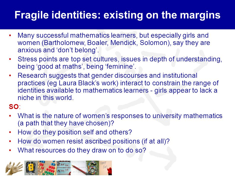 Fragile identities: existing on the margins Many successful mathematics learners, but especially girls and women (Bartholomew, Boaler, Mendick, Solomon), say they are anxious and 'don't belong'.