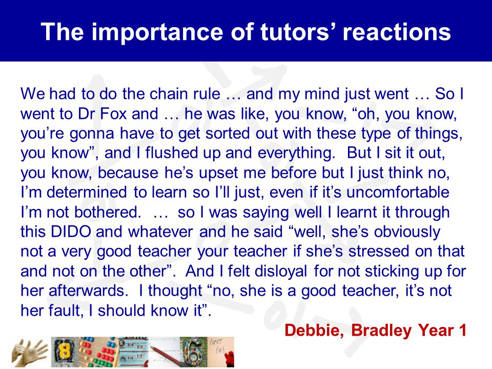 """The importance of tutors' reactions We had to do the chain rule … and my mind just went … So I went to Dr Fox and … he was like, you know, """"oh, you kn"""
