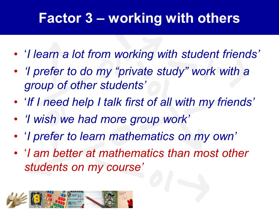 Factor 3 – working with others 'I learn a lot from working with student friends' 'I prefer to do my private study work with a group of other students' 'If I need help I talk first of all with my friends' 'I wish we had more group work' 'I prefer to learn mathematics on my own' 'I am better at mathematics than most other students on my course'
