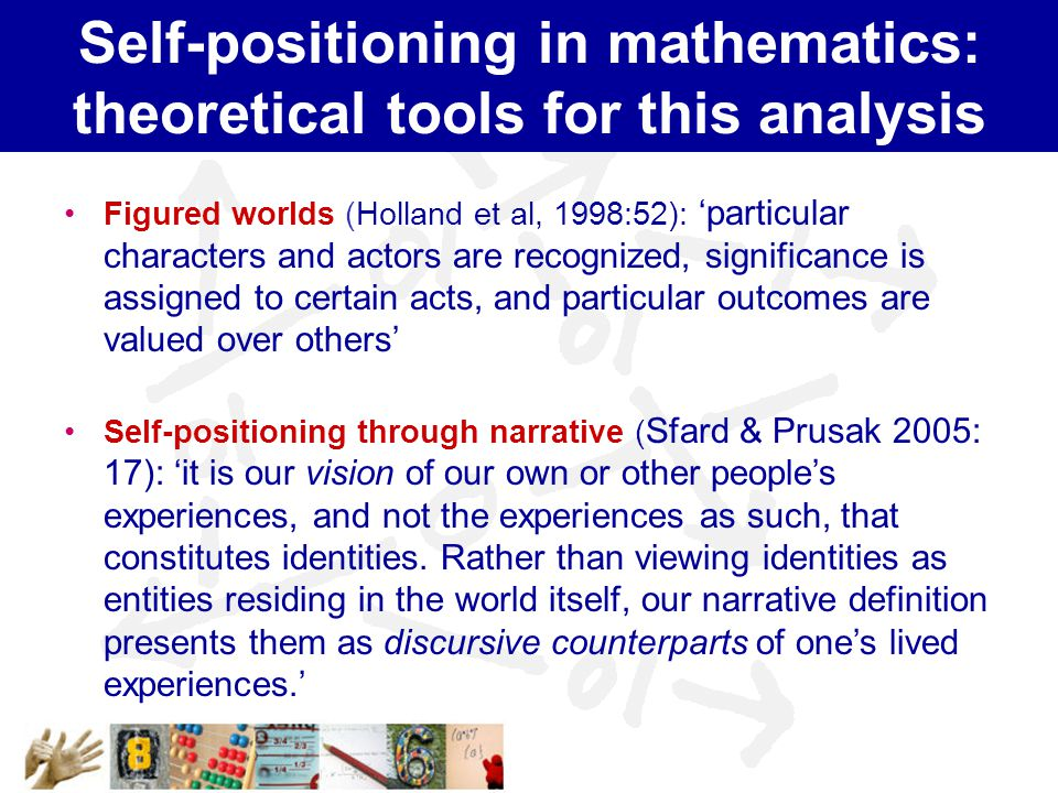 Self-positioning in mathematics: theoretical tools for this analysis Figured worlds (Holland et al, 1998:52): 'particular characters and actors are recognized, significance is assigned to certain acts, and particular outcomes are valued over others' Self-positioning through narrative ( Sfard & Prusak 2005: 17): 'it is our vision of our own or other people's experiences, and not the experiences as such, that constitutes identities.
