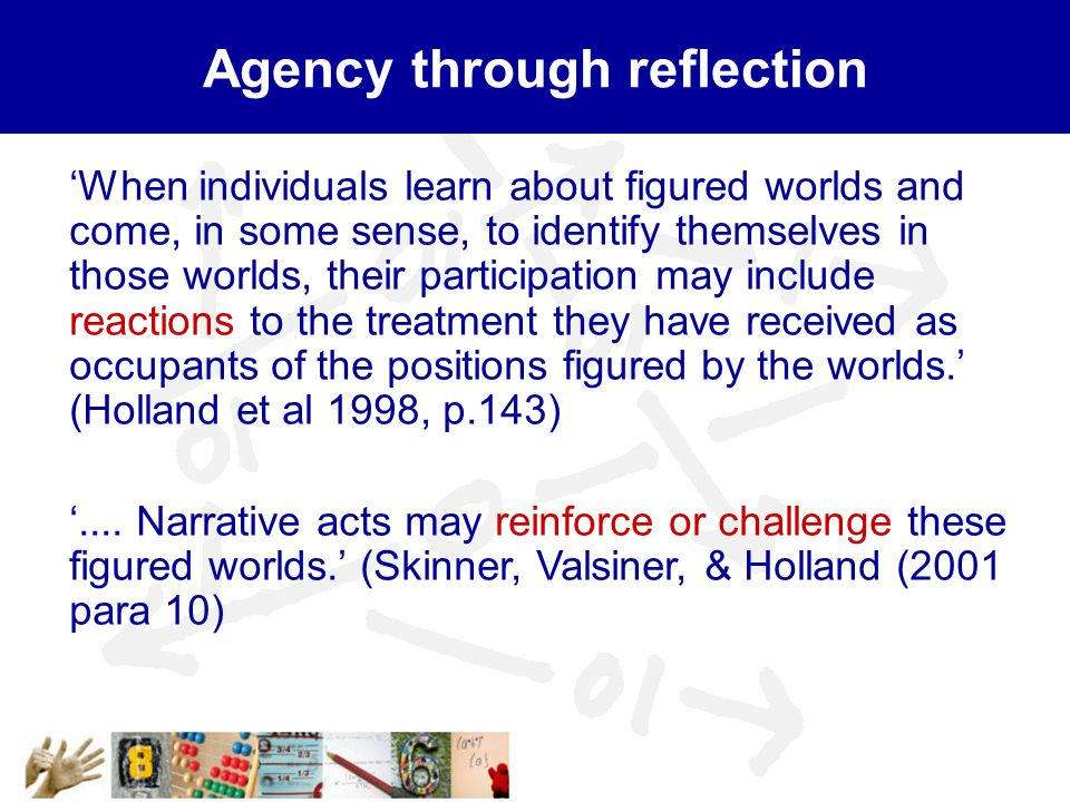 Agency through reflection 'When individuals learn about figured worlds and come, in some sense, to identify themselves in those worlds, their participation may include reactions to the treatment they have received as occupants of the positions figured by the worlds.' (Holland et al 1998, p.143) '....