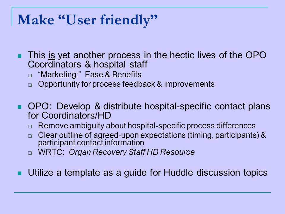 Make User friendly This is yet another process in the hectic lives of the OPO Coordinators & hospital staff  Marketing: Ease & Benefits  Opportunity for process feedback & improvements OPO: Develop & distribute hospital-specific contact plans for Coordinators/HD  Remove ambiguity about hospital-specific process differences  Clear outline of agreed-upon expectations (timing, participants) & participant contact information  WRTC: Organ Recovery Staff HD Resource Utilize a template as a guide for Huddle discussion topics