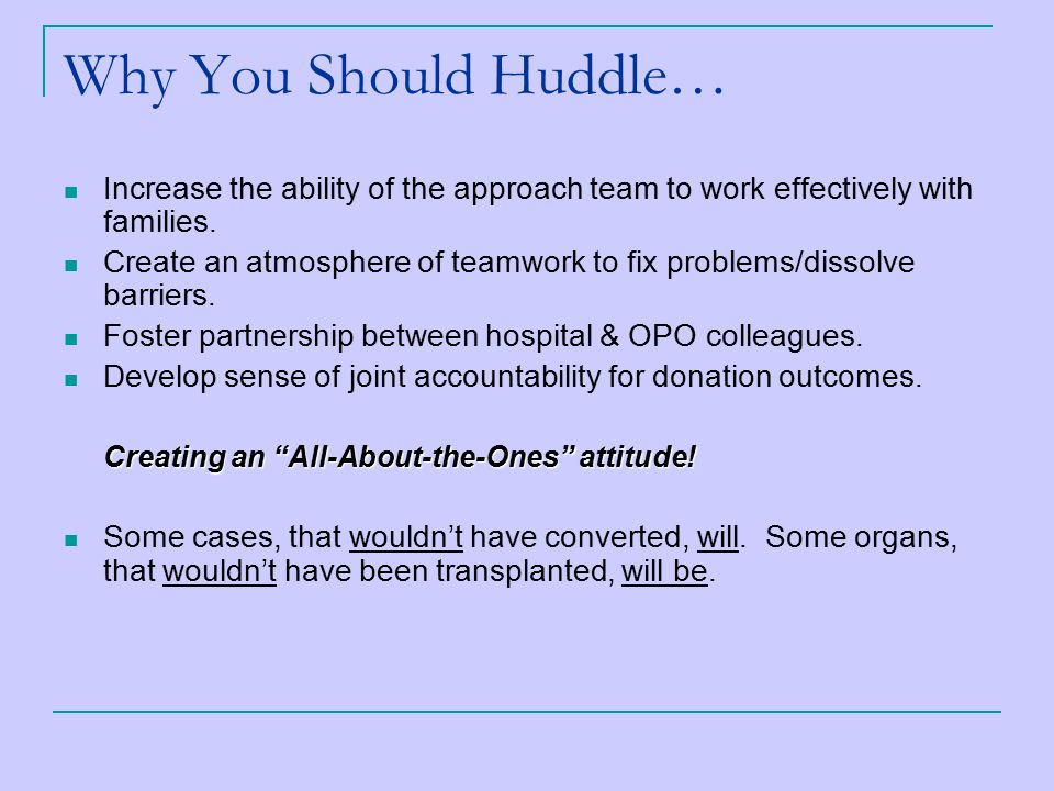 Why You Should Huddle… Increase the ability of the approach team to work effectively with families.