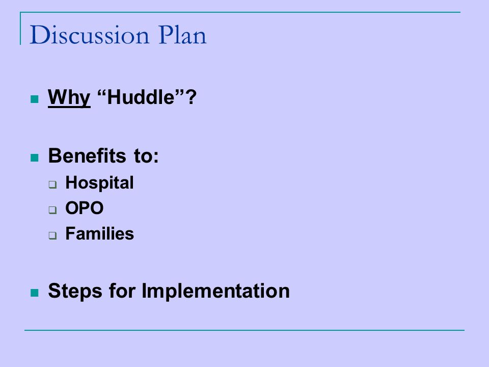 Discussion Plan Why Huddle Benefits to:  Hospital  OPO  Families Steps for Implementation