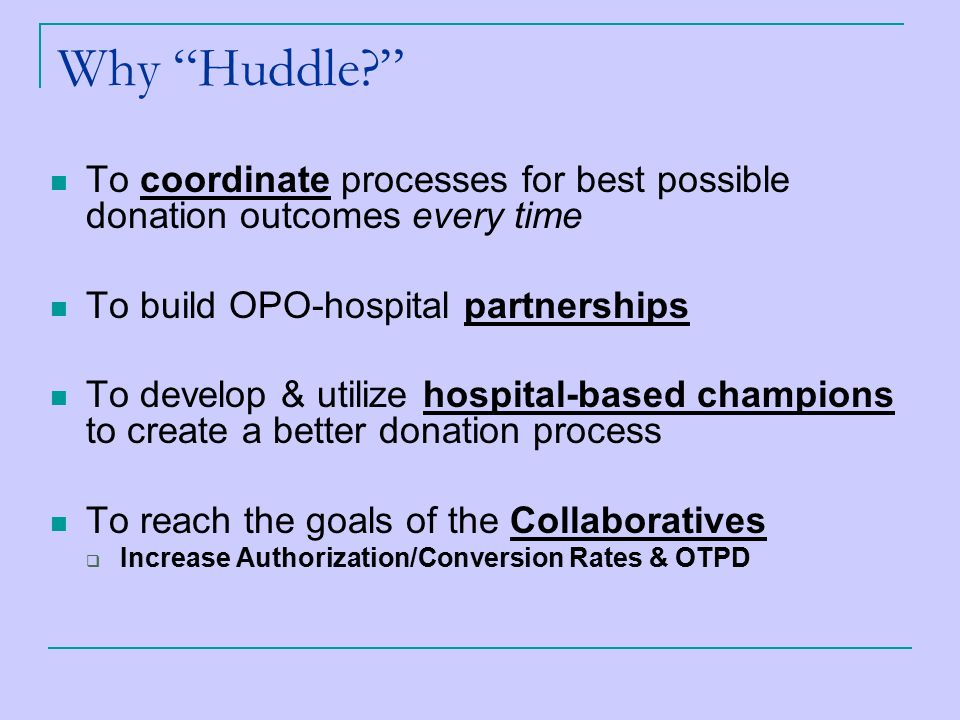 Why Huddle To coordinate processes for best possible donation outcomes every time To build OPO-hospital partnerships To develop & utilize hospital-based champions to create a better donation process To reach the goals of the Collaboratives  Increase Authorization/Conversion Rates & OTPD