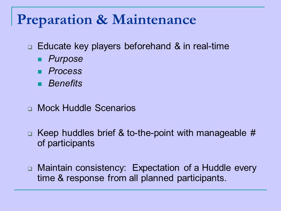 Preparation & Maintenance  Educate key players beforehand & in real-time Purpose Process Benefits  Mock Huddle Scenarios  Keep huddles brief & to-the-point with manageable # of participants  Maintain consistency: Expectation of a Huddle every time & response from all planned participants.