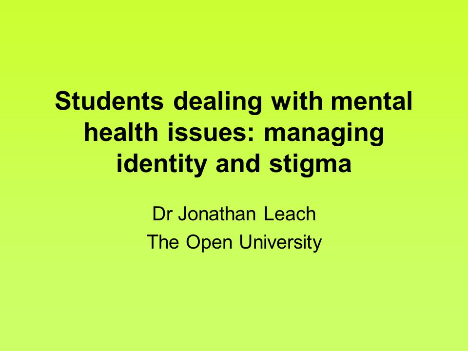 Students dealing with mental health issues: managing identity and stigma Dr Jonathan Leach The Open University