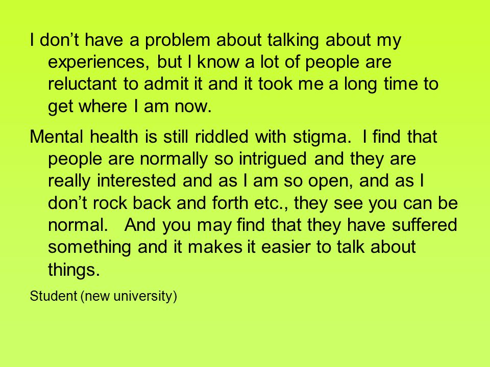 I don't have a problem about talking about my experiences, but l know a lot of people are reluctant to admit it and it took me a long time to get where I am now.