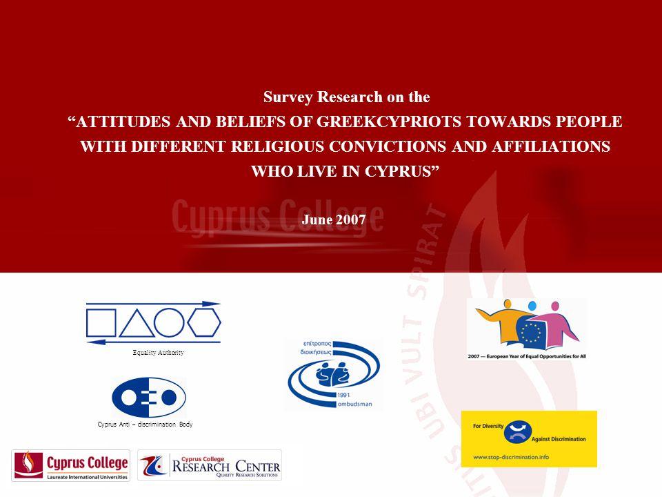Έρευνα για τη δημιουργία στέγης συνταξιούχων δημοσίων υπαλλήλων Survey Research on the ATTITUDES AND BELIEFS OF GREEKCYPRIOTS TOWARDS PEOPLE WITH DIFFERENT RELIGIOUS CONVICTIONS AND AFFILIATIONS WHO LIVE IN CYPRUS June 2007 Cyprus Anti – discrimination Body Equality Authority