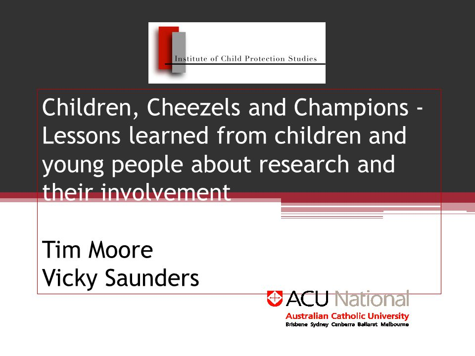 Children, Cheezels and Champions - Lessons learned from children and young people about research and their involvement Tim Moore Vicky Saunders
