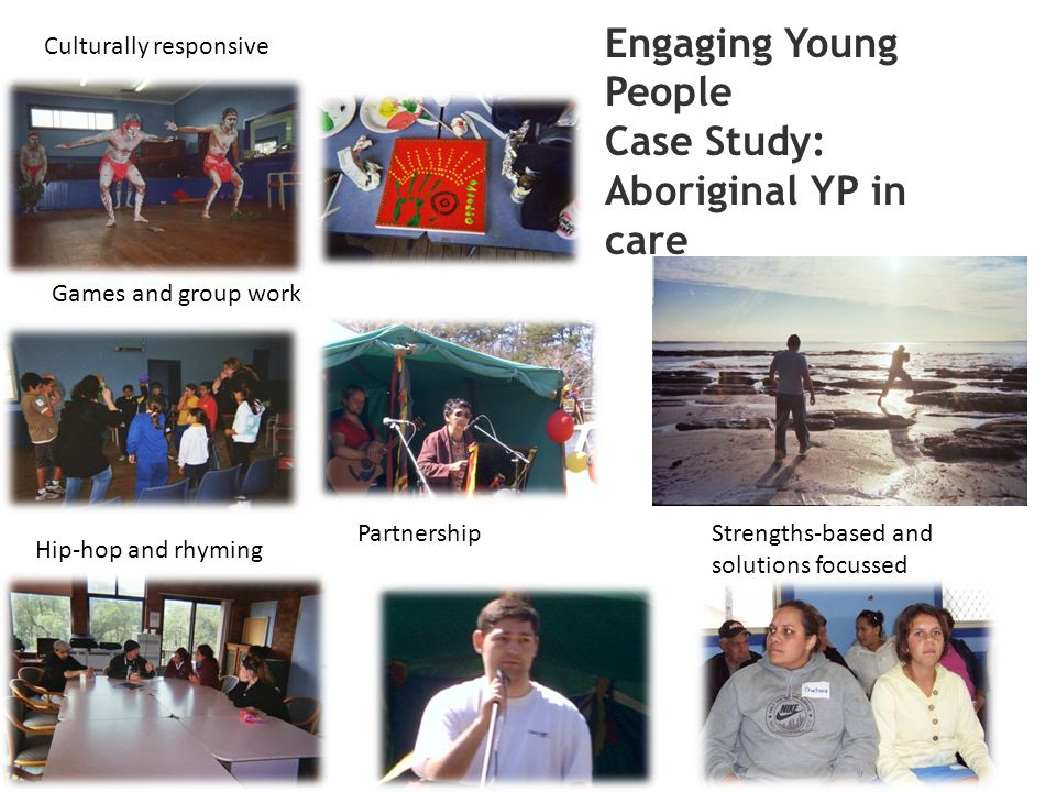 Culturally responsive Partnership Games and group work Hip-hop and rhyming Engaging Young People Case Study: Aboriginal YP in care Strengths-based and