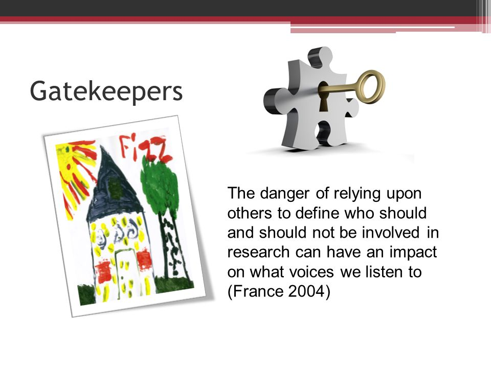 Gatekeepers The danger of relying upon others to define who should and should not be involved in research can have an impact on what voices we listen