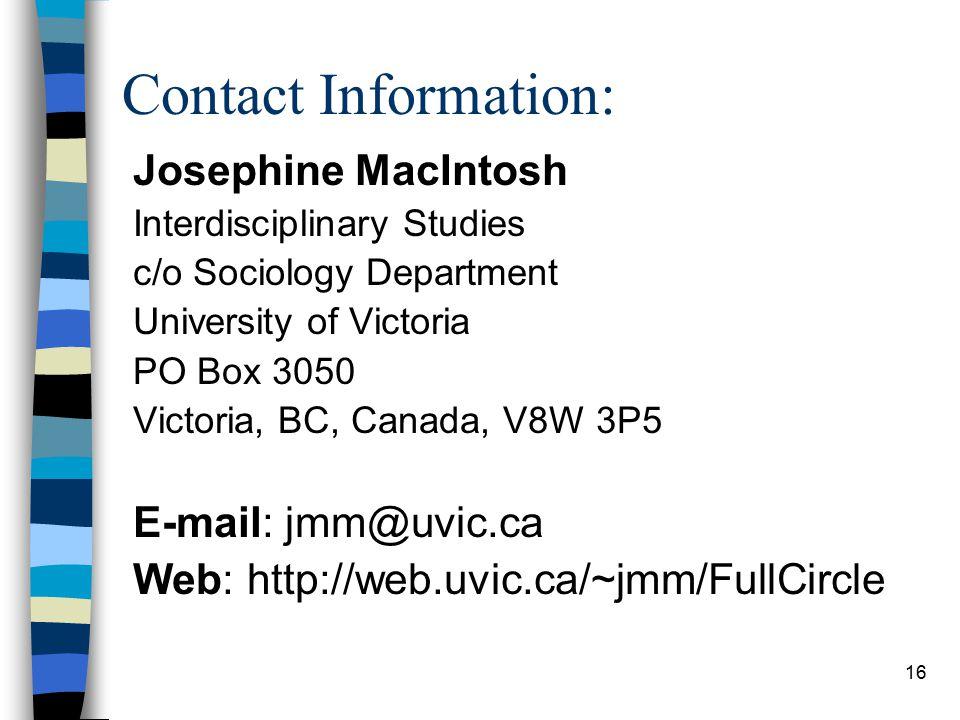 16 Contact Information: Josephine MacIntosh Interdisciplinary Studies c/o Sociology Department University of Victoria PO Box 3050 Victoria, BC, Canada