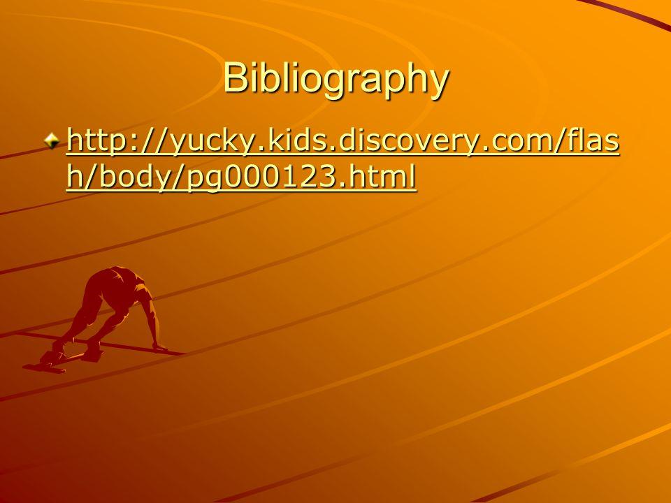 Bibliography http://yucky.kids.discovery.com/flas h/body/pg000123.html http://yucky.kids.discovery.com/flas h/body/pg000123.html