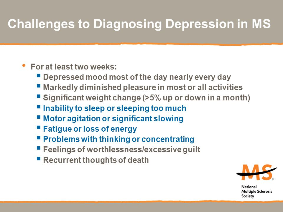 Challenges to Diagnosing Depression in MS For at least two weeks:  Depressed mood most of the day nearly every day  Markedly diminished pleasure in