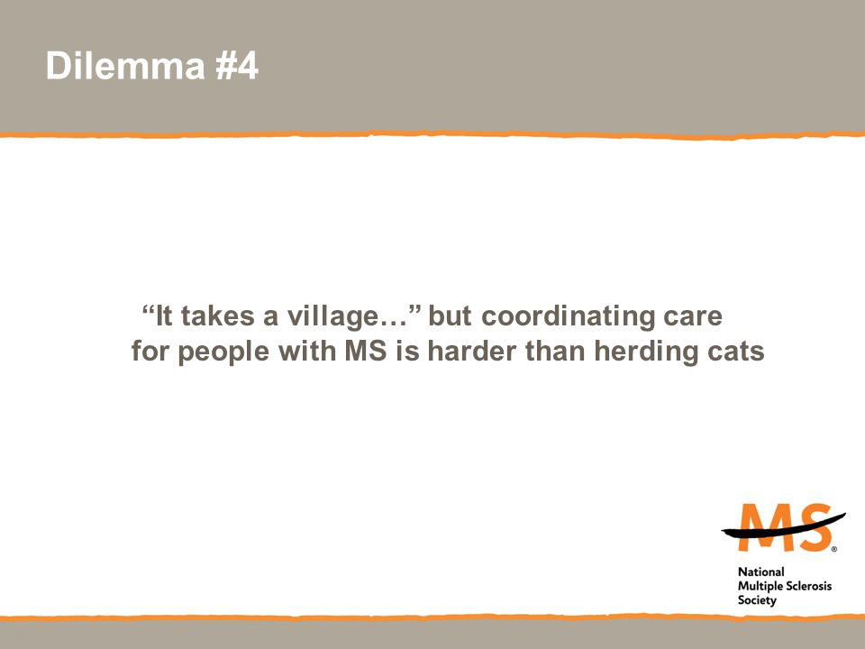"Dilemma #4 ""It takes a village…"" but coordinating care for people with MS is harder than herding cats"