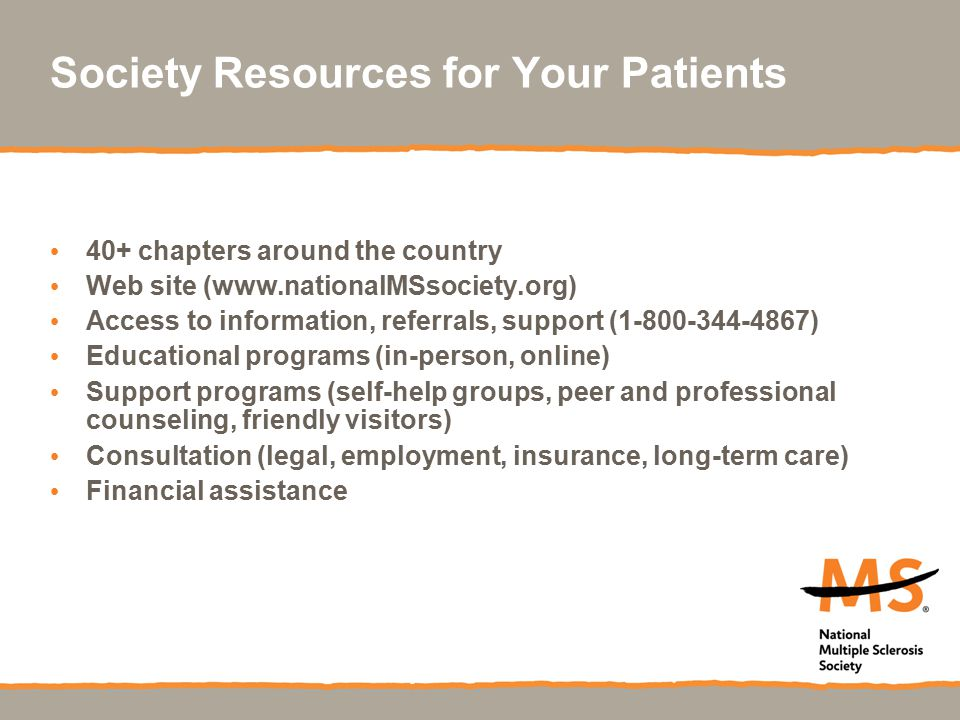 Society Resources for Your Patients 40+ chapters around the country Web site (www.nationalMSsociety.org) Access to information, referrals, support (1-