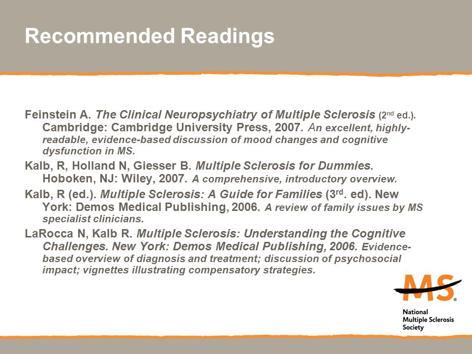 Recommended Readings Feinstein A. The Clinical Neuropsychiatry of Multiple Sclerosis (2 nd ed.). Cambridge: Cambridge University Press, 2007. A n exce