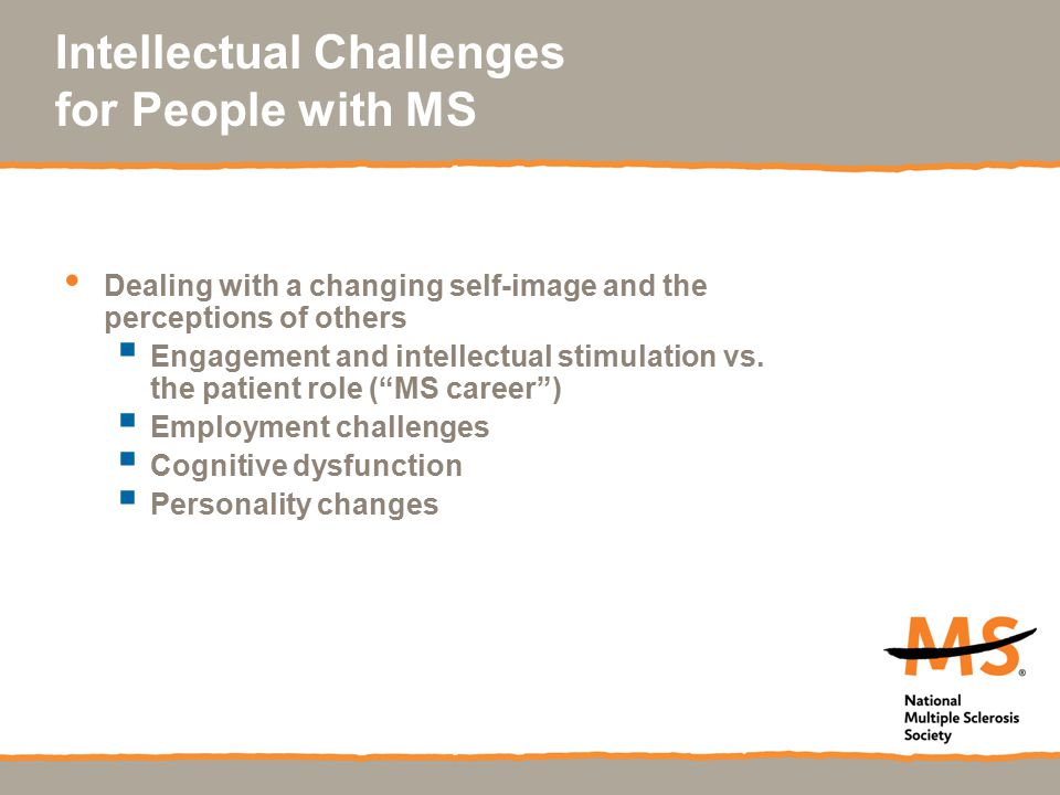 Intellectual Challenges for People with MS Dealing with a changing self-image and the perceptions of others  Engagement and intellectual stimulation