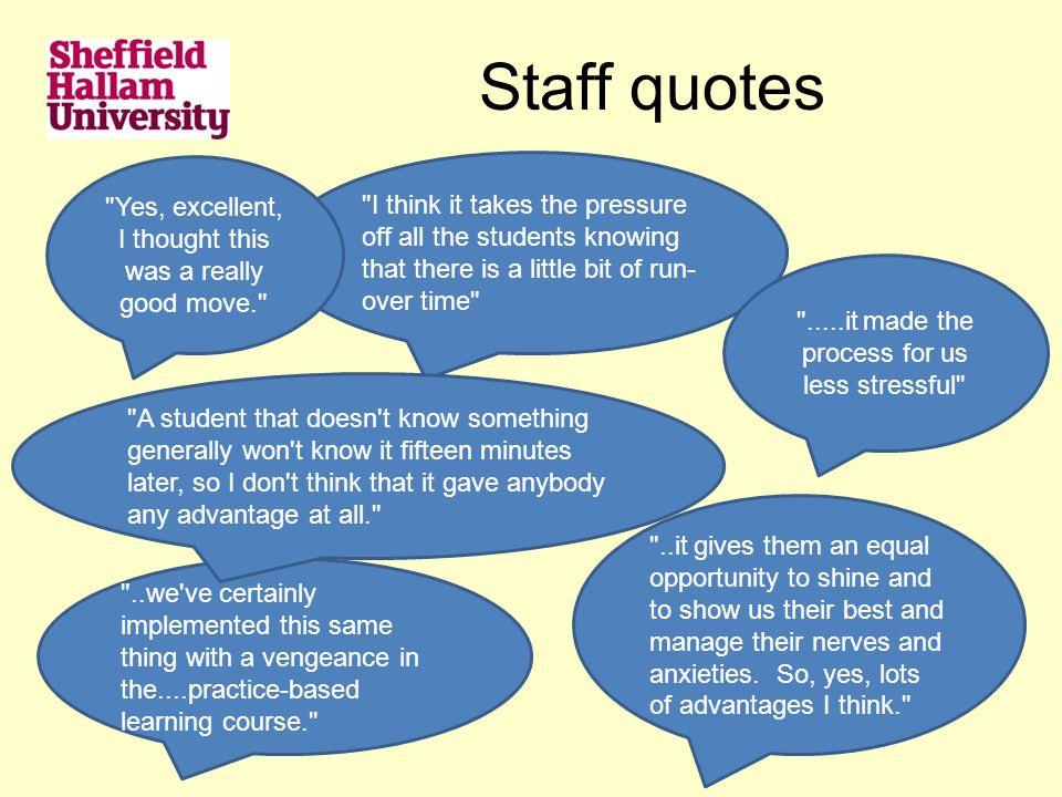 Staff quotes I think it takes the pressure off all the students knowing that there is a little bit of run- over time ..we ve certainly implemented this same thing with a vengeance in the....practice-based learning course. ..it gives them an equal opportunity to shine and to show us their best and manage their nerves and anxieties.