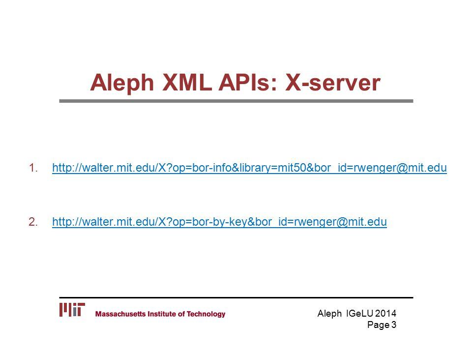 Aleph XML APIs: X-server 1.http://walter.mit.edu/X op=bor-info&library=mit50&bor_id=rwenger@mit.eduhttp://walter.mit.edu/X op=bor-info&library=mit50&bor_id=rwenger@mit.edu 2.http://walter.mit.edu/X op=bor-by-key&bor_id=rwenger@mit.eduhttp://walter.mit.edu/X op=bor-by-key&bor_id=rwenger@mit.edu Aleph IGeLU 2014 Page 3