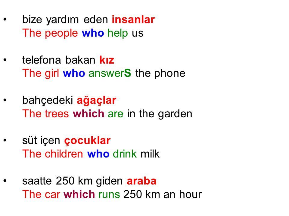 bize yardım eden insanlar The people who help us telefona bakan kız The girl who answerS the phone bahçedeki ağaçlar The trees which are in the garden