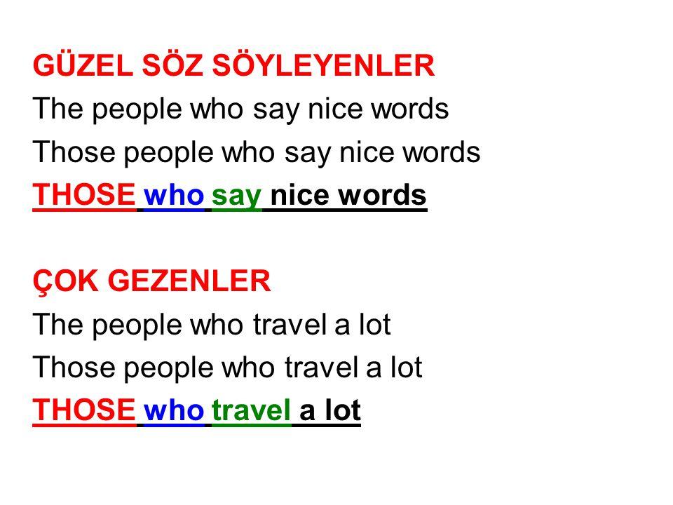 GÜZEL SÖZ SÖYLEYENLER The people who say nice words Those people who say nice words THOSE who say nice words ÇOK GEZENLER The people who travel a lot