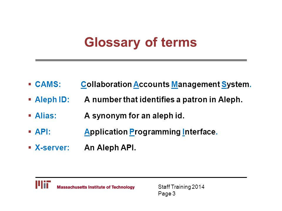 Glossary of terms  CAMS: Collaboration Accounts Management System.  Aleph ID: A number that identifies a patron in Aleph.  Alias: A synonym for an