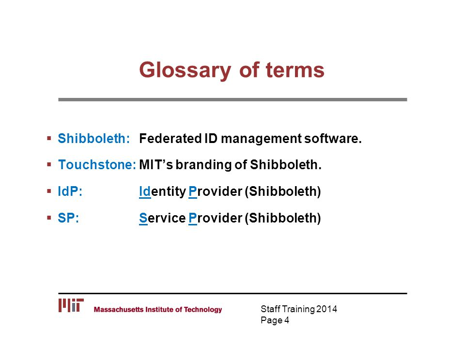 Glossary of terms  Shibboleth:Federated ID management software.  Touchstone: MIT's branding of Shibboleth.  IdP: Identity Provider (Shibboleth)  S