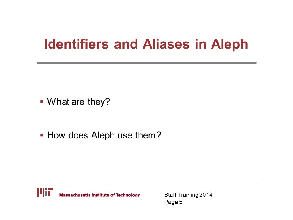 Identifiers and Aliases in Aleph  What are they?  How does Aleph use them? Staff Training 2014 Page 5