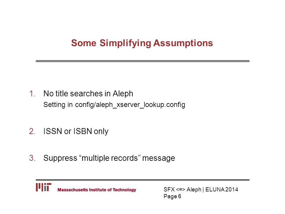 Some Simplifying Assumptions 1.No title searches in Aleph Setting in config/aleph_xserver_lookup.config 2.ISSN or ISBN only 3.Suppress multiple records message SFX Aleph | ELUNA 2014 Page 6