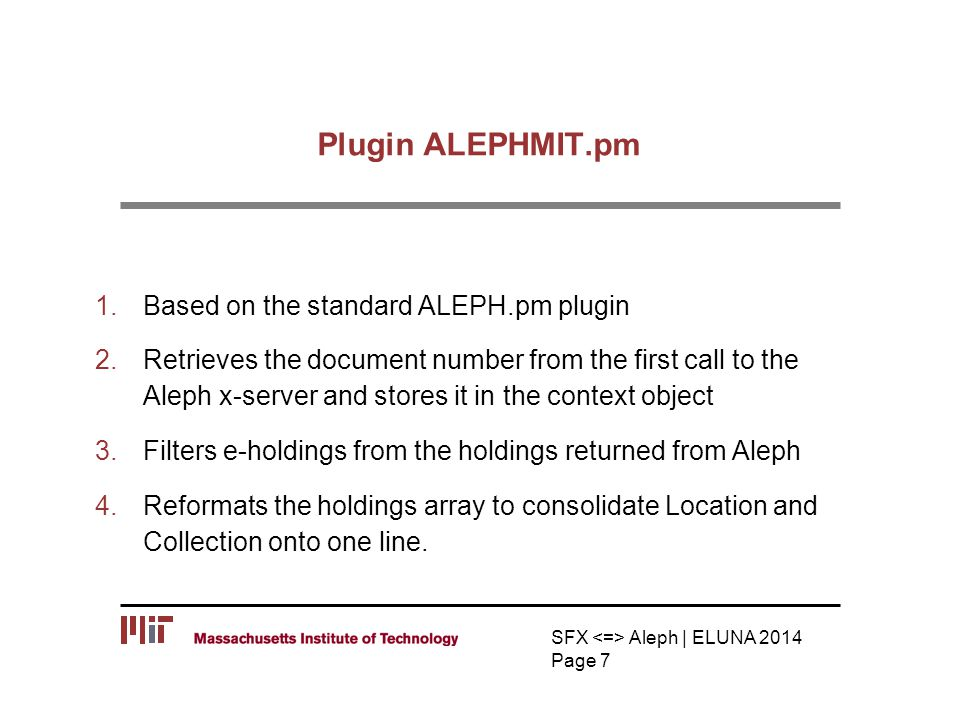 Plugin ALEPHMIT.pm 1.Based on the standard ALEPH.pm plugin 2.Retrieves the document number from the first call to the Aleph x-server and stores it in the context object 3.Filters e-holdings from the holdings returned from Aleph 4.Reformats the holdings array to consolidate Location and Collection onto one line.
