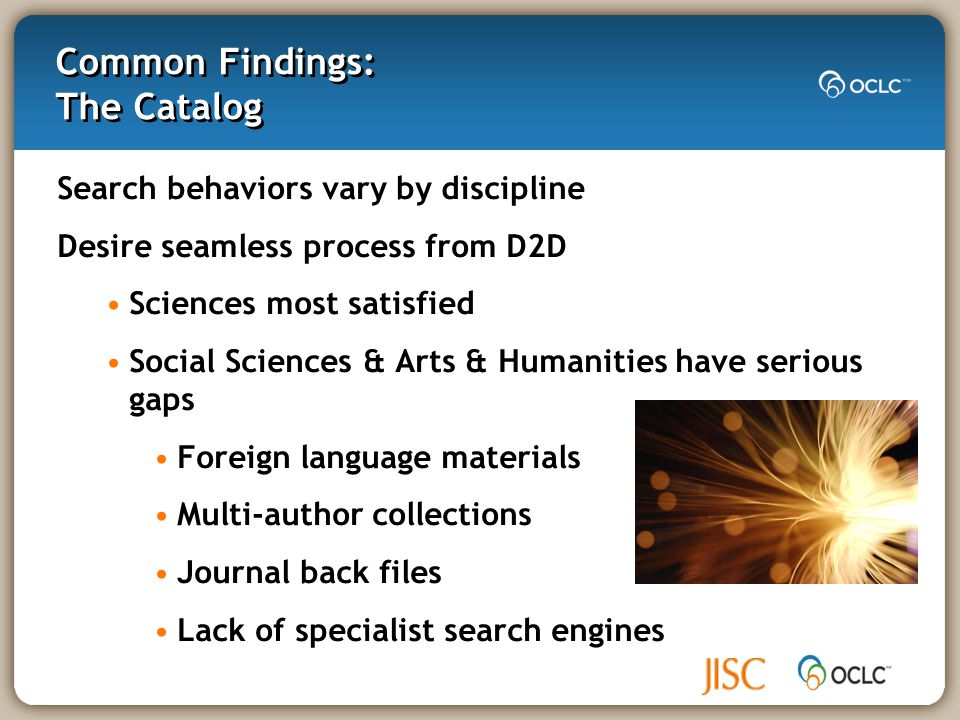 Common Findings: The Catalog Search behaviors vary by discipline Desire seamless process from D2D Sciences most satisfied Social Sciences & Arts & Humanities have serious gaps Foreign language materials Multi-author collections Journal back files Lack of specialist search engines