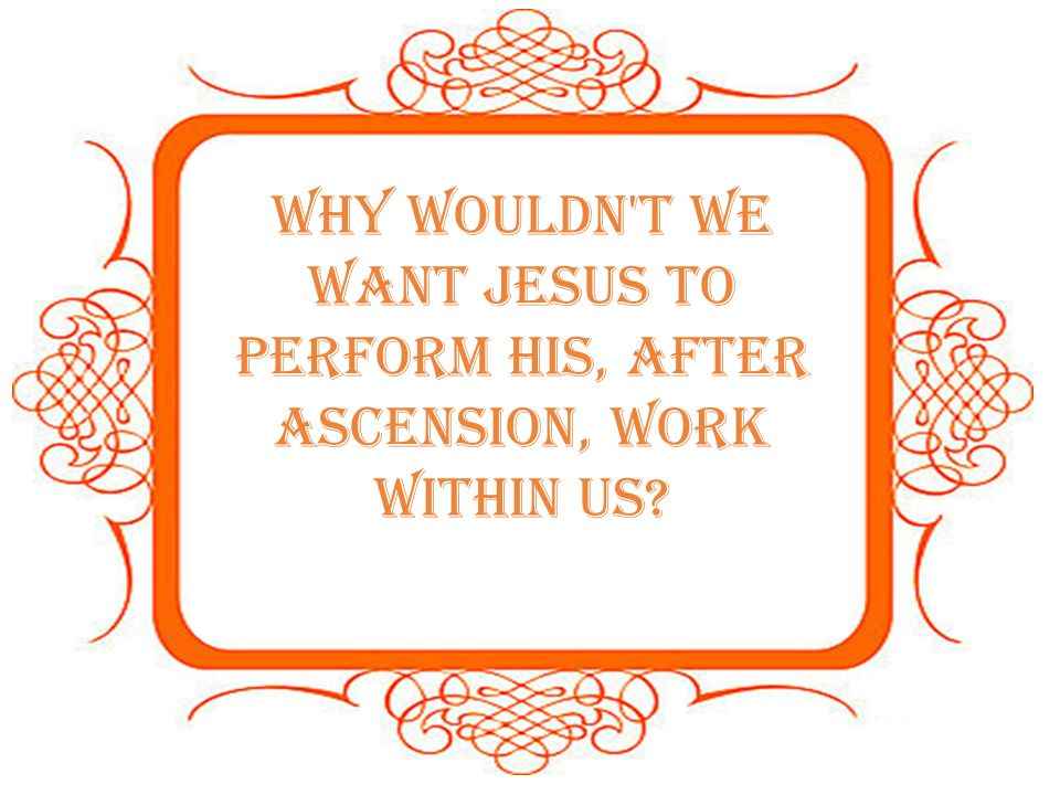 Why wouldn t we want Jesus to perform His, after Ascension, work within us?