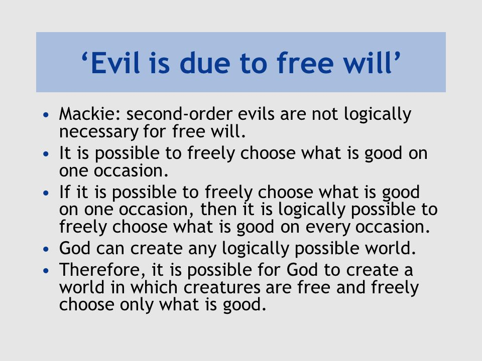 'Evil is due to free will' Mackie: second-order evils are not logically necessary for free will. It is possible to freely choose what is good on one o