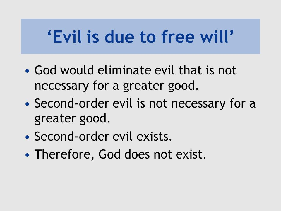 'Evil is due to free will' God would eliminate evil that is not necessary for a greater good. Second-order evil is not necessary for a greater good. S