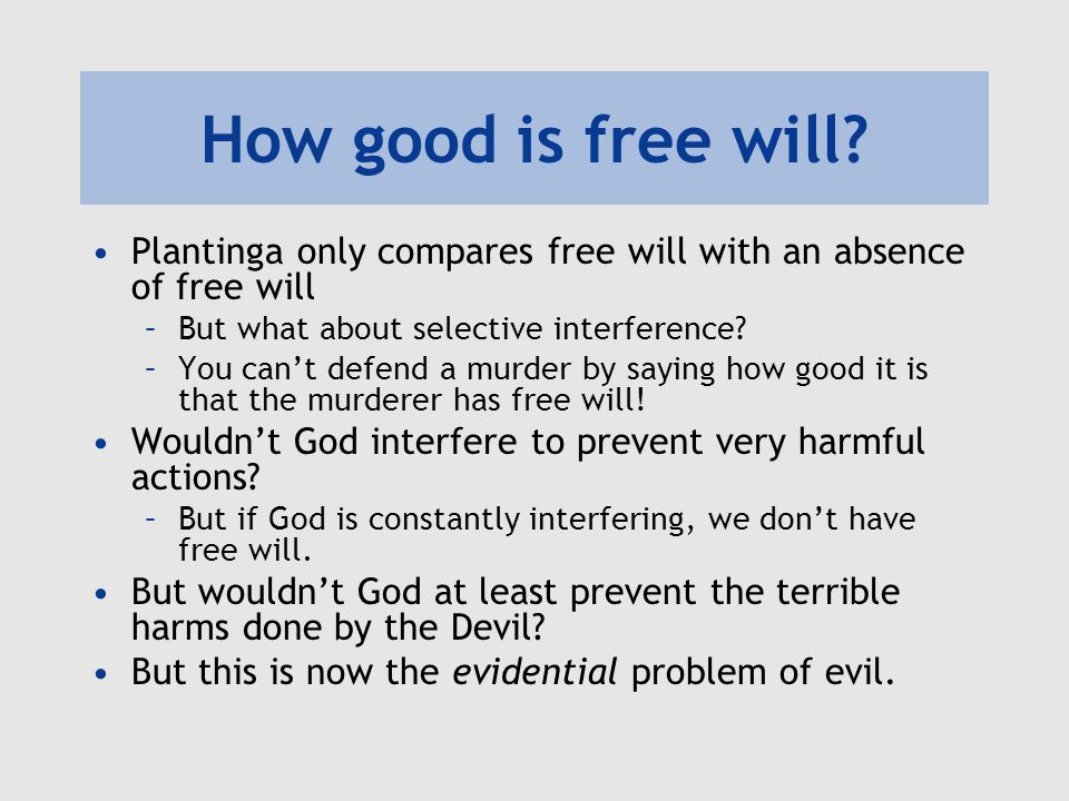 How good is free will? Plantinga only compares free will with an absence of free will –But what about selective interference? –You can't defend a murd