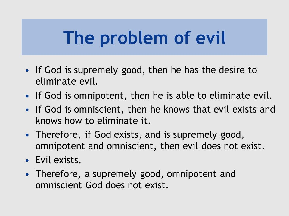 The problem of evil If God is supremely good, then he has the desire to eliminate evil. If God is omnipotent, then he is able to eliminate evil. If Go