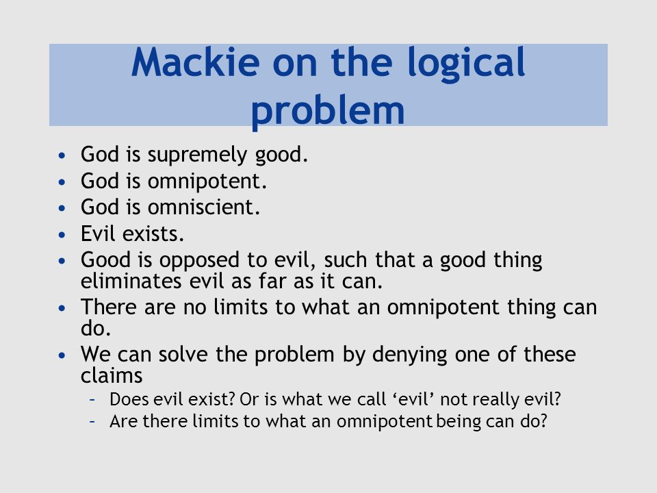 Mackie on the logical problem God is supremely good. God is omnipotent. God is omniscient. Evil exists. Good is opposed to evil, such that a good thin