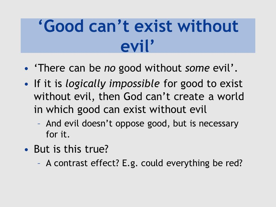 'Good can't exist without evil' 'There can be no good without some evil'. If it is logically impossible for good to exist without evil, then God can't