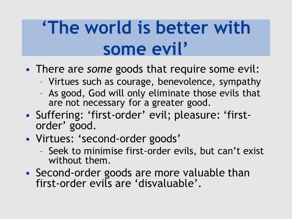 'The world is better with some evil' There are some goods that require some evil: –Virtues such as courage, benevolence, sympathy –As good, God will o
