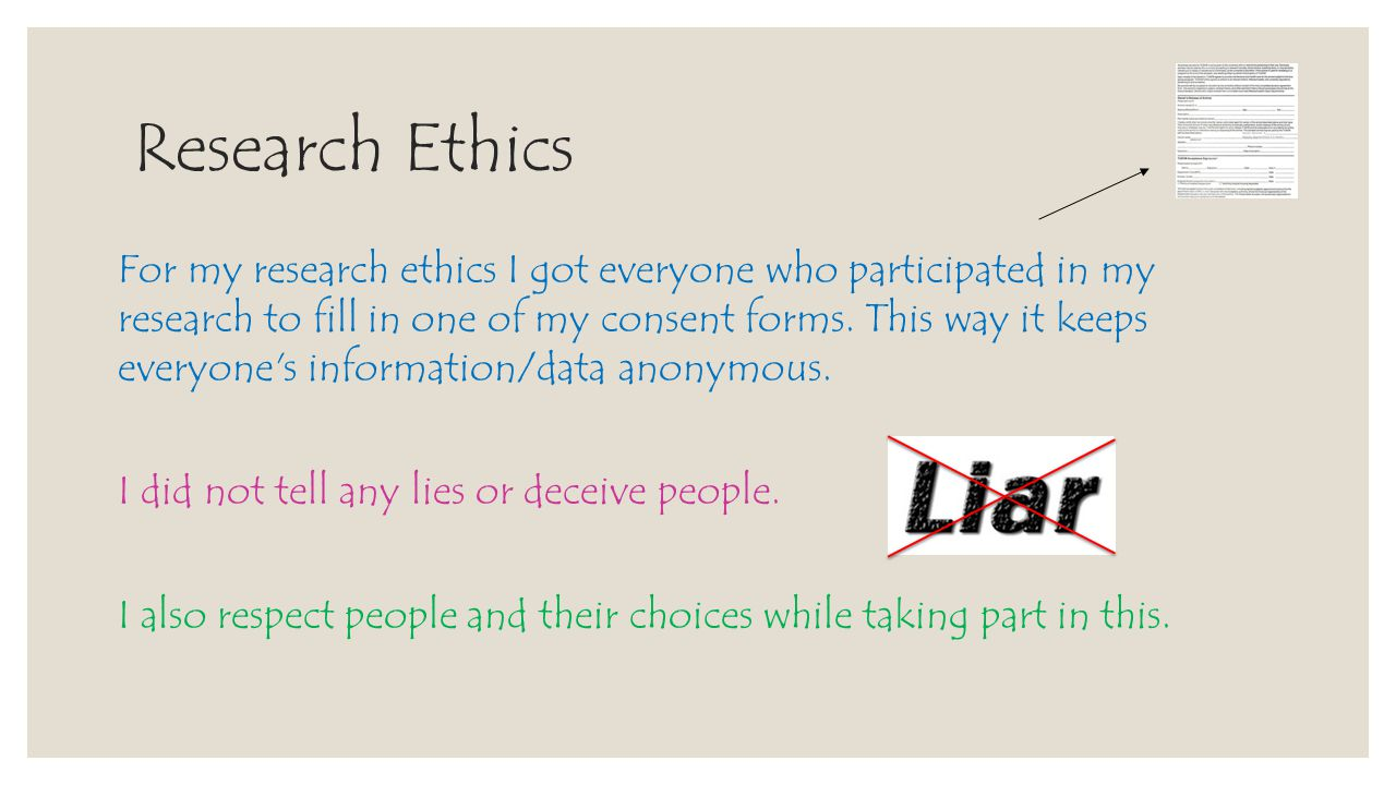 Research Ethics For my research ethics I got everyone who participated in my research to fill in one of my consent forms. This way it keeps everyone's