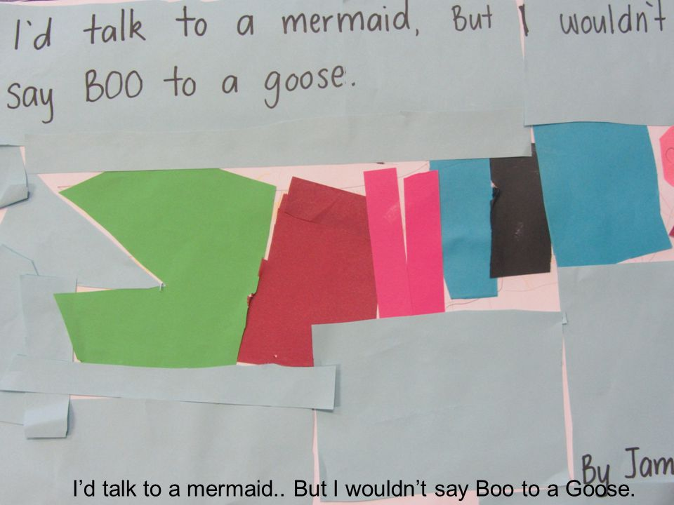 I'd talk to a mermaid.. But I wouldn't say Boo to a Goose.