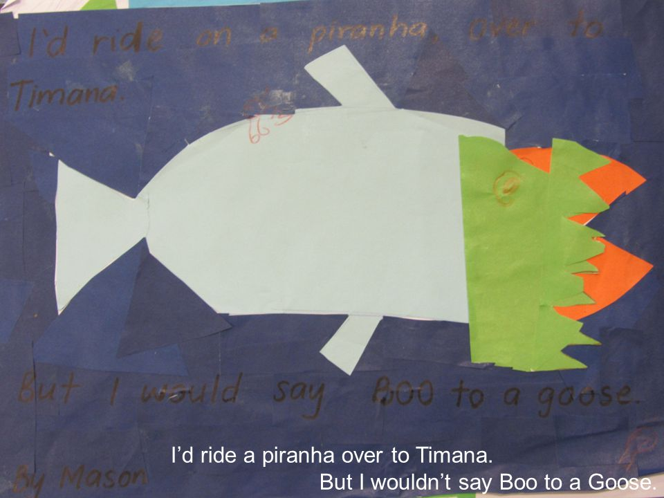 I'd ride a piranha over to Timana. But I wouldn't say Boo to a Goose.
