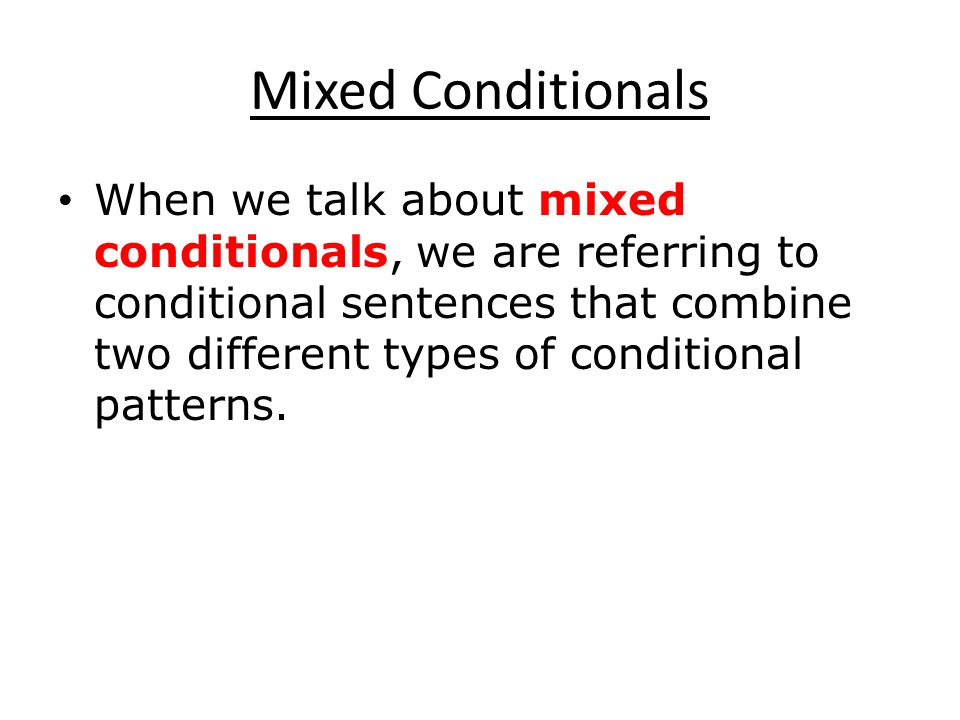 Mixed Conditionals When we talk about mixed conditionals, we are referring to conditional sentences that combine two different types of conditional patterns.
