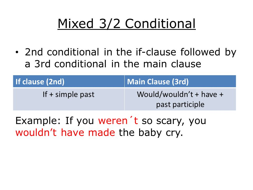 Mixed 3/2 Conditional 2nd conditional in the if-clause followed by a 3rd conditional in the main clause Example: If you weren´t so scary, you wouldn't have made the baby cry.